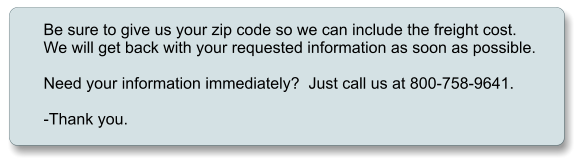 Be sure to give us your zip code so we can include the freight cost. We will get back with your requested information as soon as possible.  Need your information immediately?  Just call us at 800-758-9641.  -Thank you.